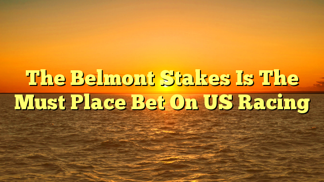The Belmont Stakes Is The Must Place Bet On US Racing