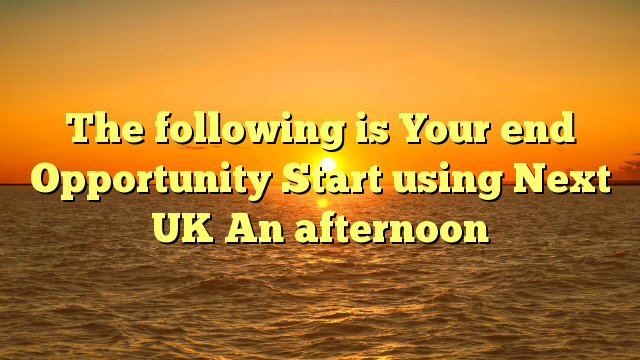 The following is Your end Opportunity Start using Next UK An afternoon