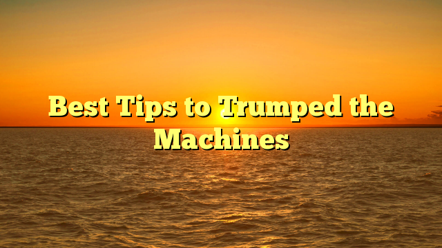 Best Tips to Trumped the Machines