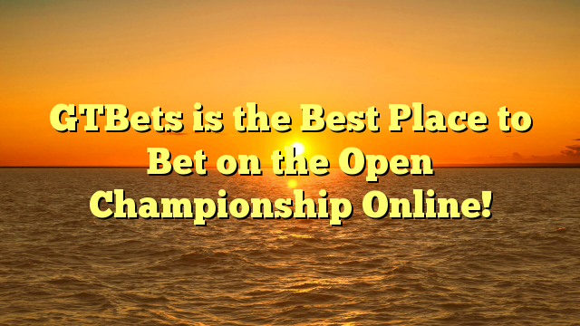 GTBets is the Best Place to Bet on the Open Championship Online!