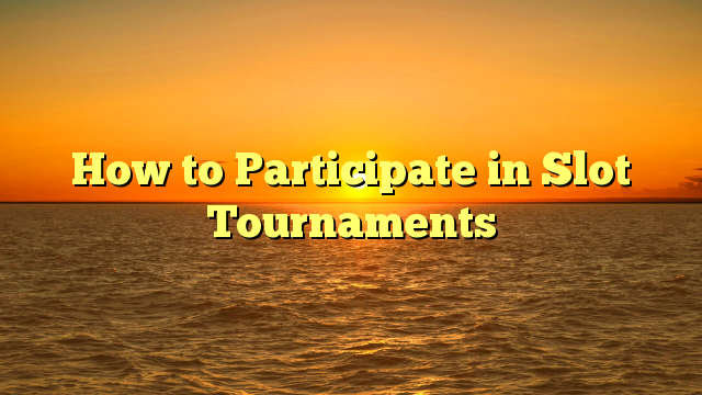 How to Participate in Slot Tournaments