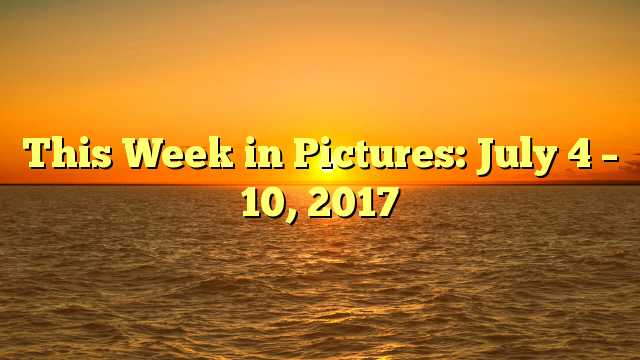 This Week in Pictures: July 4 – 10, 2017