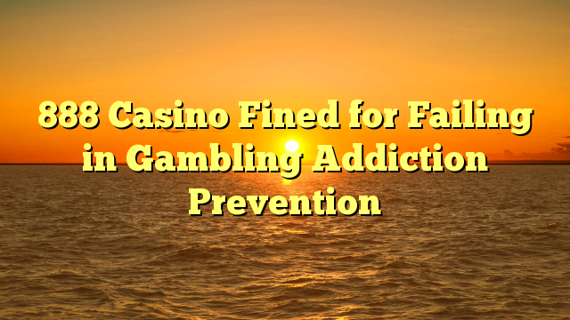 888 Casino Fined for Failing in Gambling Addiction Prevention