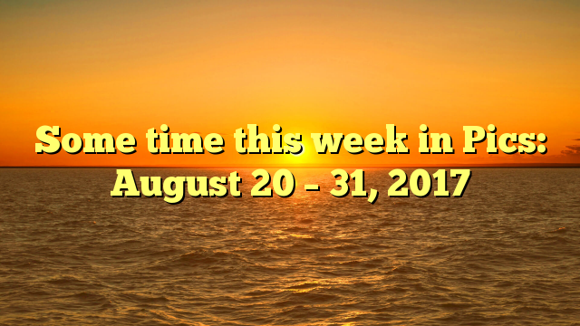 Some time this week in Pics: August 20 – 31, 2017