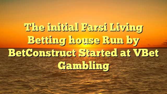 The initial Farsi Living Betting house Run by BetConstruct Started at VBet Gambling