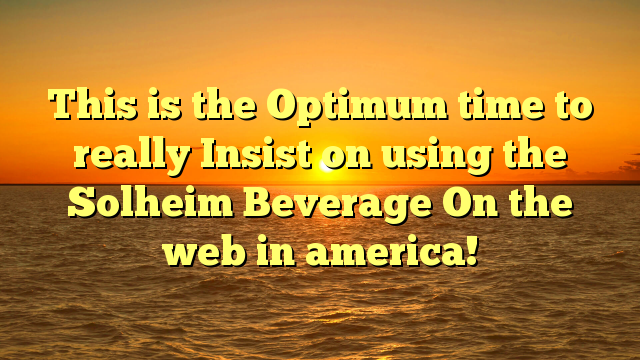 This is the Optimum time to really Insist on using the Solheim Beverage On the web in america!