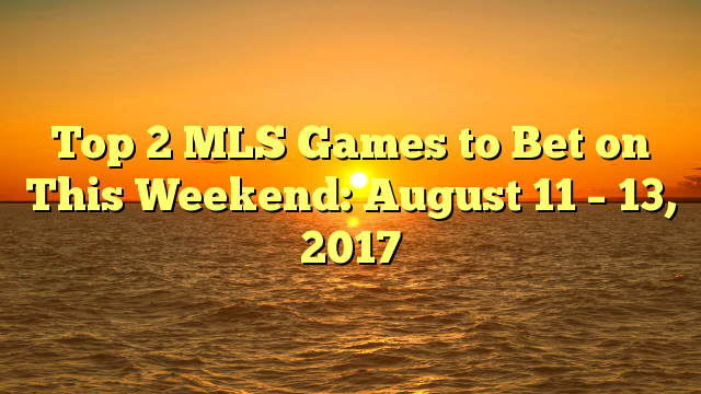 Top 2 MLS Games to Bet on This Weekend: August 11 – 13, 2017