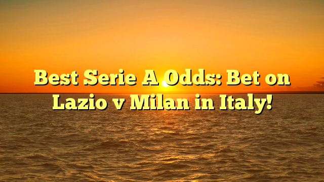 Best Serie A Odds: Bet on Lazio v Milan in Italy!