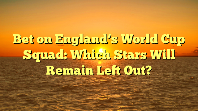 Bet on England's World Cup Squad: Which Stars Will Remain Left Out?