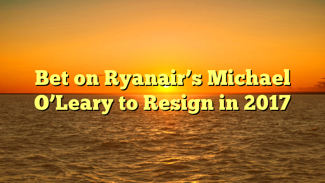 Bet on Ryanair's Michael O'Leary to Resign in 2017