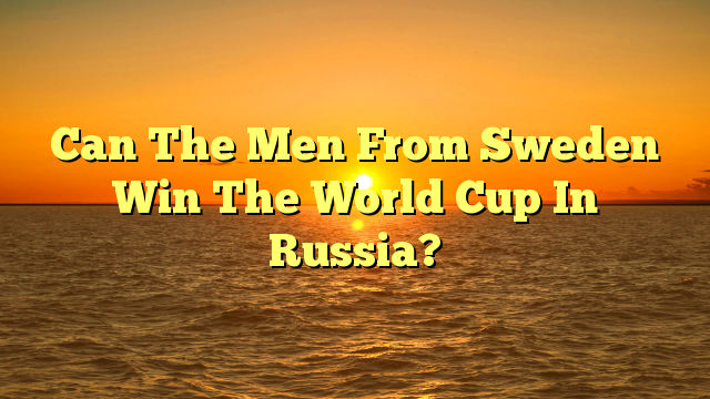Can The Men From Sweden Win The World Cup In Russia?