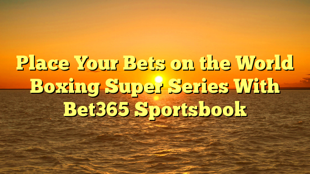 Place Your Bets on the World Boxing Super Series With Bet365 Sportsbook
