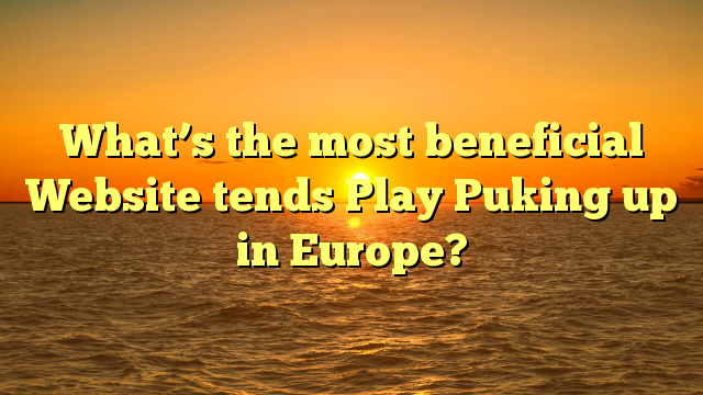 What's the most beneficial Website tends Play Puking up in Europe?