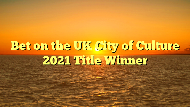Bet on the UK City of Culture 2021 Title Winner