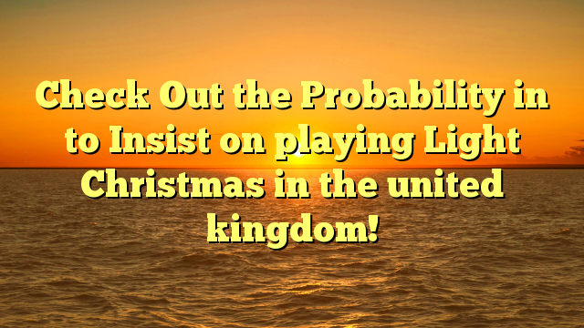 Check Out the Probability in to Insist on playing Light Christmas in the united kingdom!