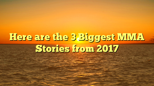 Here are the 3 Biggest MMA Stories from 2017