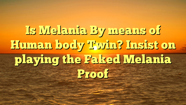 Is Melania By means of Human body Twin? Insist on playing the Faked Melania Proof