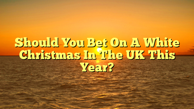 Should You Bet On A White Christmas In The UK This Year?
