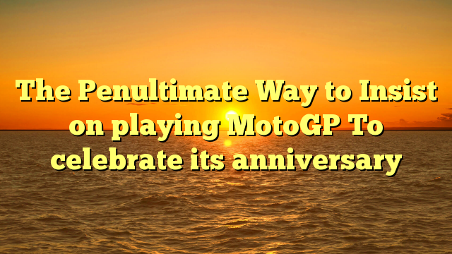 The Penultimate Way to Insist on playing MotoGP To celebrate its anniversary