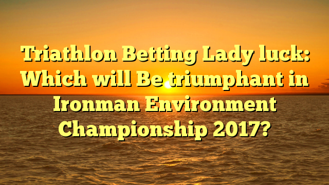 Triathlon Betting Lady luck: Which will Be triumphant in Ironman Environment Championship 2017?