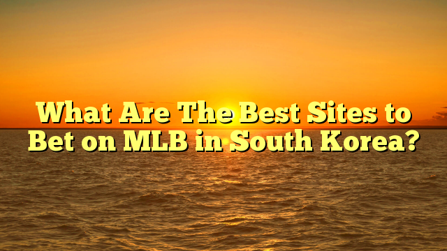 What Are The Best Sites to Bet on MLB in South Korea?