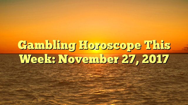 Gambling Horoscope This Week: November 27, 2017