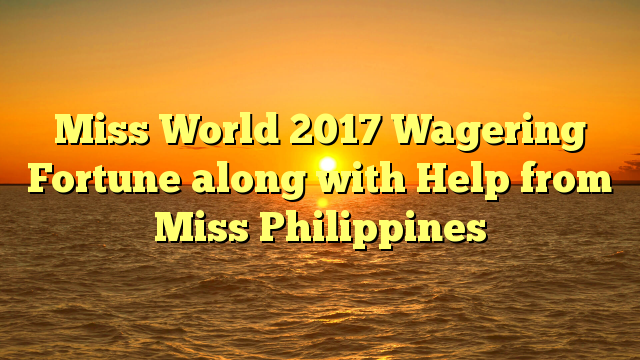 Miss World 2017 Wagering Fortune along with Help from Miss Philippines