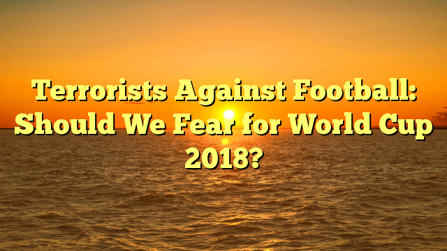 Terrorists Against Football: Should We Fear for World Cup 2018?