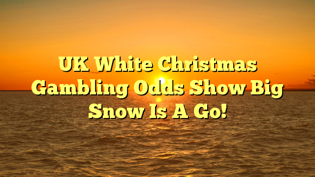UK White Christmas Gambling Odds Show Big Snow Is A Go!
