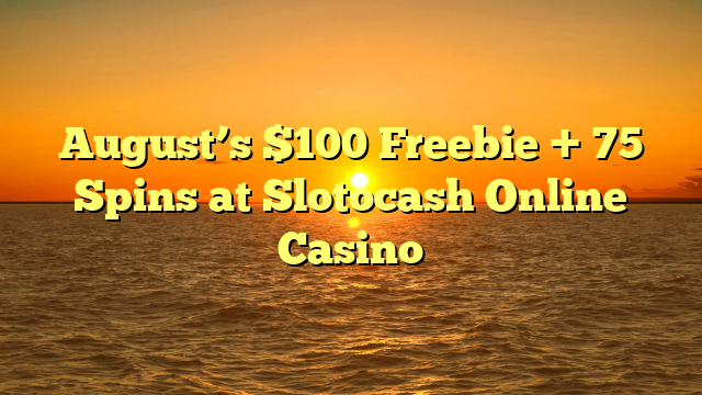 August's $100 Freebie + 75 Spins at Slotocash Online Casino