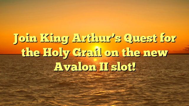 Join King Arthur's Quest for the Holy Grail on the new Avalon II slot!