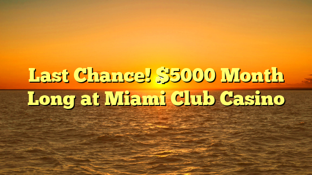 Last Chance! $5000 Month Long at Miami Club Casino