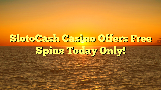 SlotoCash Casino Offers Free Spins Today Only!