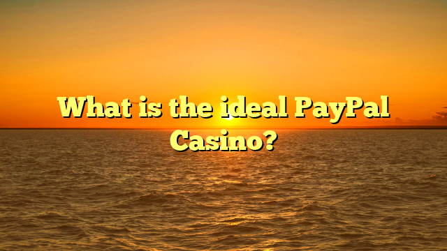 What is the ideal PayPal Casino?