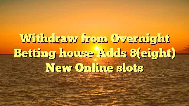 Withdraw from Overnight Betting house Adds 8(eight) New Online slots