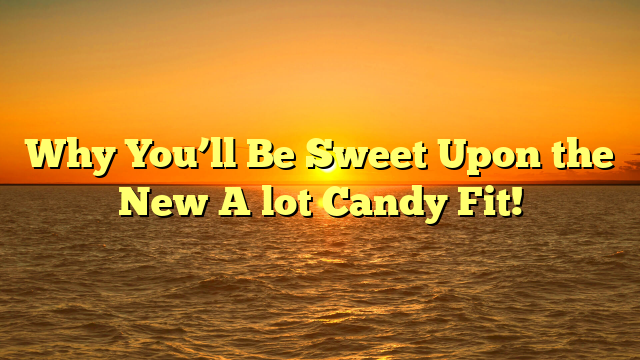 Why You'll Be Sweet Upon the New A lot Candy Fit!